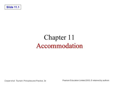 Slide 11.1 Cooper et al: Tourism: Principles and Practice, 3e Pearson Education Limited 2005, © retained by authors Accommodation Chapter 11 Accommodation.