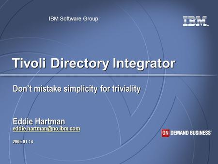 ® IBM Software Group Tivoli Directory Integrator Don't mistake simplicity for triviality Eddie Hartman 2005.01.14