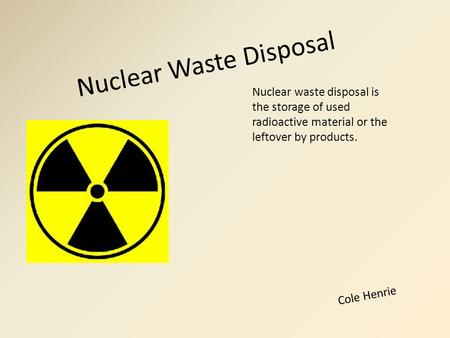 Nuclear Waste Disposal Cole Henrie Nuclear waste disposal is the storage of used radioactive material or the leftover by products.