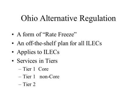 "Ohio Alternative Regulation A form of ""Rate Freeze"" An off-the-shelf plan for all ILECs Applies to ILECs Services in Tiers –Tier 1 Core –Tier 1 non-Core."
