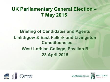 UK Parliamentary General Election – 7 May 2015 Briefing of Candidates and Agents Linlithgow & East Falkirk and Livingston Constituencies West Lothian College,