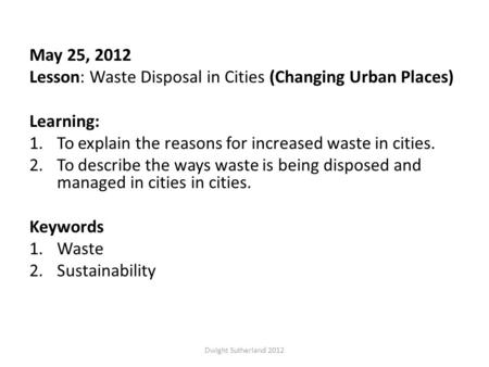 May 25, 2012 Lesson: Waste Disposal in Cities (Changing Urban Places) Learning: 1.To explain the reasons for increased waste in cities. 2.To describe the.