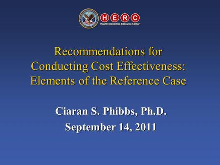 Recommendations for Conducting Cost Effectiveness: Elements of the Reference Case Ciaran S. Phibbs, Ph.D. September 14, 2011.