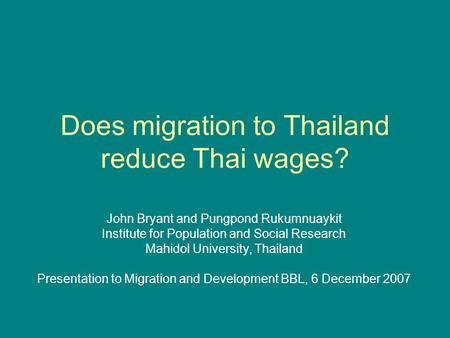 Does migration to Thailand reduce Thai wages? John Bryant and Pungpond Rukumnuaykit Institute for Population and Social Research Mahidol University, Thailand.