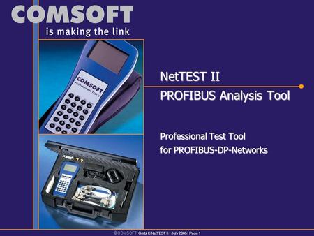  COMSOFT GmbH | NetTEST II | July 2005 | Page 1 NetTEST II PROFIBUS Analysis Tool Professional Test Tool for PROFIBUS-DP-Networks.