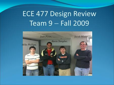 ECE 477 Design Review Team 9  Fall 2009 Josh Piron, Jacob Pfister Kevin Templar, Mike Phillips,