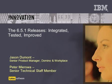 ® The 6.5.1 Releases: Integrated, Tested, Improved Jason Dumont – Senior Product Manager, Domino & Workplace Peter Mierswa – Senior Technical Staff Member.
