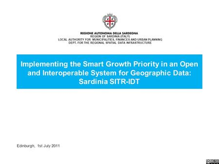 Edinburgh, 1st July 2011 Implementing the Smart Growth Priority in an Open and Interoperable System for Geographic Data: Sardinia SITR-IDT REGION OF SARDINIA.