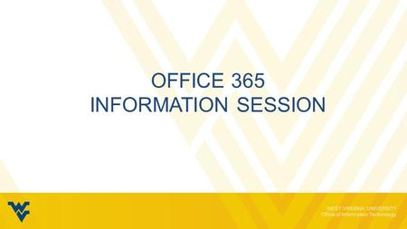 WEST VIRGINIA UNIVERSITY Office of Information Technology OFFICE 365 INFORMATION SESSION.