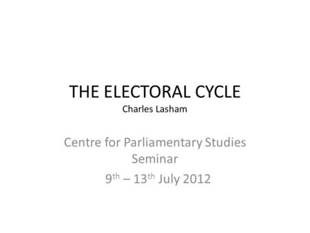 THE ELECTORAL CYCLE Charles Lasham Centre for Parliamentary Studies Seminar 9 th – 13 th July 2012.