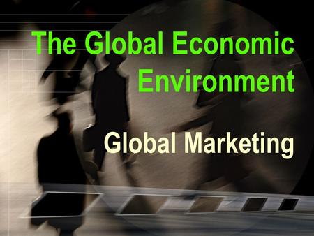 The Global Economic Environment Global Marketing.