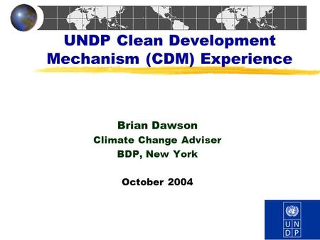 UNDP Clean Development Mechanism (CDM) Experience Brian Dawson Climate Change Adviser BDP, New York October 2004.