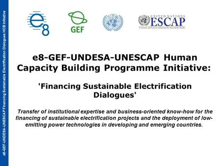 E8-GEF-UNDESA-UNESCAP Financing Sustainable Electrification Dialogues HCB Initiative e8-GEF-UNDESA-UNESCAP Human Capacity Building Programme Initiative: