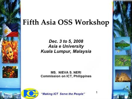 """Making ICT Serve the People"" 1 Fifth Asia OSS Workshop Dec. 3 to 5, 2008 Asia e University Kuala Lumpur, Malaysia MS. NIEVA S. NERI Commission on ICT,"