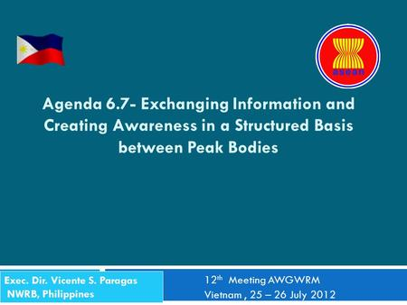 Agenda 6.7- Exchanging Information and Creating Awareness in a Structured Basis between Peak Bodies 12 th Meeting AWGWRM Vietnam, 25 – 26 July 2012 Exec.