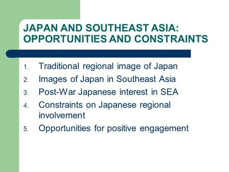 JAPAN AND SOUTHEAST ASIA: OPPORTUNITIES AND CONSTRAINTS 1. Traditional regional image of Japan 2. Images of Japan in Southeast Asia 3. Post-War Japanese.