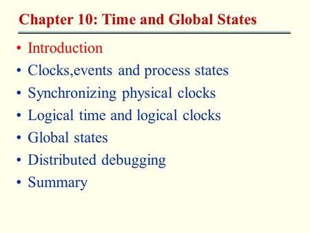 Introduction Clocks,events and process states Synchronizing physical clocks Logical time and logical clocks Global states Distributed debugging Summary.