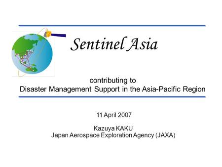 11 April 2007 Kazuya KAKU Japan Aerospace Exploration Agency (JAXA) Sentinel Asia contributing to Disaster Management Support in the Asia-Pacific Region.