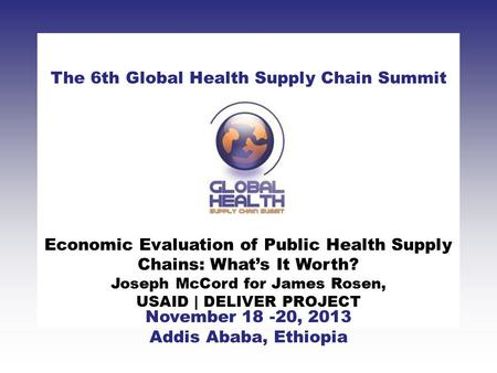 CLICK TO ADD TITLE [DATE][SPEAKERS NAMES] The 6th Global Health Supply Chain Summit November 18 -20, 2013 Addis Ababa, Ethiopia Economic Evaluation of.