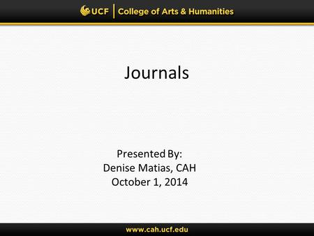 Journals Presented By: Denise Matias, CAH October 1, 2014.