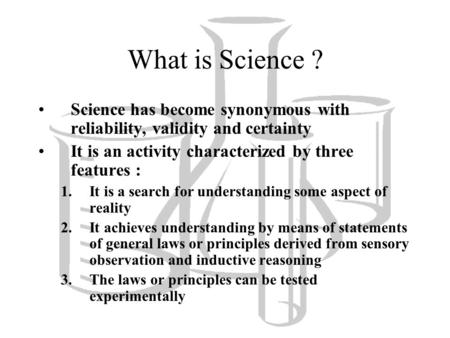 What is Science ? Science has become synonymous with reliability, validity and certainty It is an activity characterized by three features : 1.It is a.