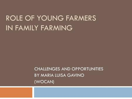 ROLE OF YOUNG FARMERS IN FAMILY FARMING CHALLENGES AND OPPORTUNITIES BY MARIA LUISA GAVINO (WOCAN)