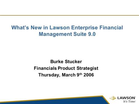 What's New in Lawson Enterprise Financial Management Suite 9.0 Burke Stucker Financials Product Strategist Thursday, March 9 th 2006.