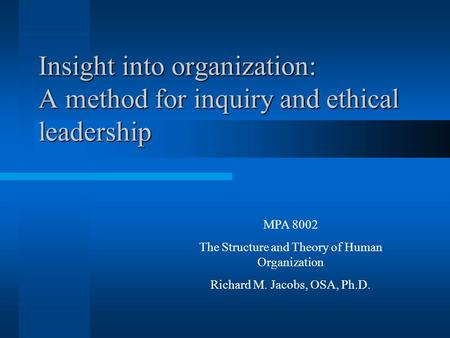 Insight into organization: A method for inquiry and ethical leadership MPA 8002 The Structure and Theory of Human Organization Richard M. Jacobs, OSA,