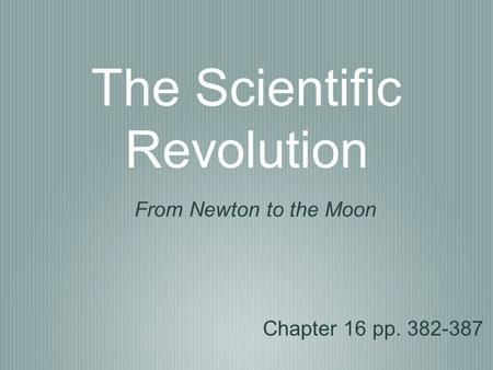 The Scientific Revolution Chapter 16 pp. 382-387 From Newton to the Moon.