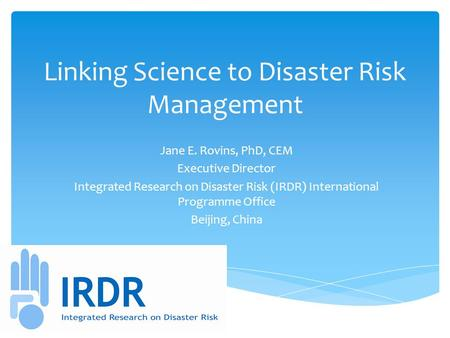 Linking Science to Disaster Risk Management Jane E. Rovins, PhD, CEM Executive Director Integrated Research on Disaster Risk (IRDR) International Programme.
