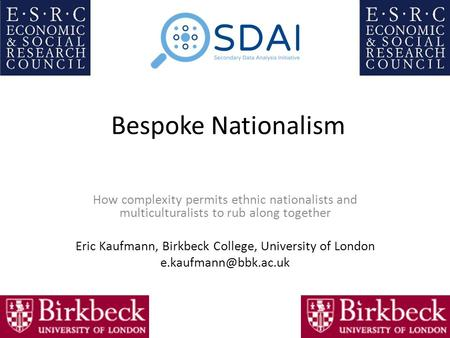 Bespoke Nationalism How complexity permits ethnic nationalists and multiculturalists to rub along together Eric Kaufmann, Birkbeck College, University.