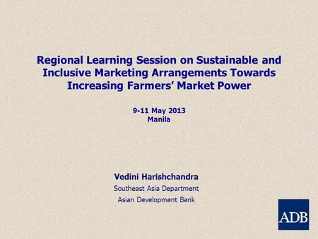 Regional Learning Session on Sustainable and Inclusive Marketing Arrangements Towards Increasing Farmers' Market Power 9-11 May 2013 Manila Vedini Harishchandra.
