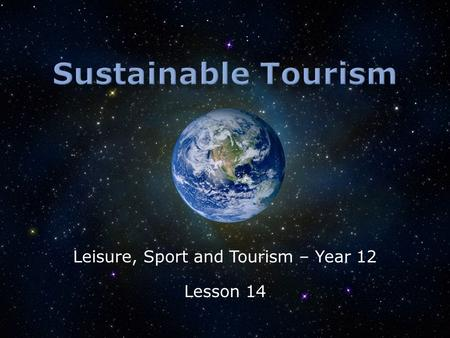 Leisure, Sport and Tourism – Year 12 Lesson 14.  What is sustainable tourism?  What might limit its success?  Will some environments have more successful.