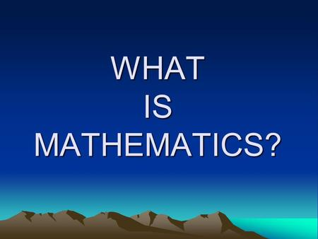 WHAT IS MATHEMATICS?. Mathematics is an endeavour of the human spirit.