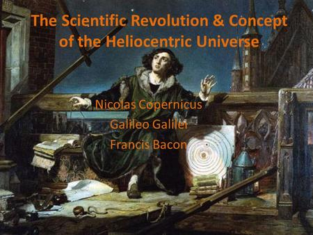 The Scientific Revolution & Concept of the Heliocentric Universe Nicolas Copernicus Galileo Galilei <strong>Francis</strong> <strong>Bacon</strong>.