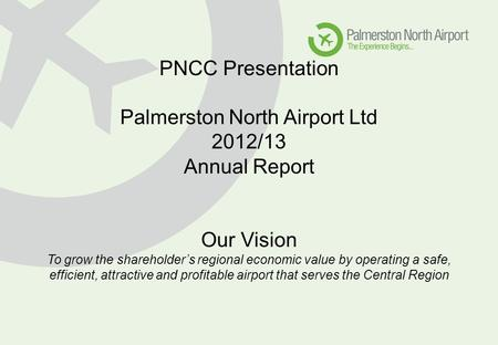 PNCC Presentation Palmerston North Airport Ltd 2012/13 Annual Report Our Vision To grow the shareholder's regional economic value by operating a safe,