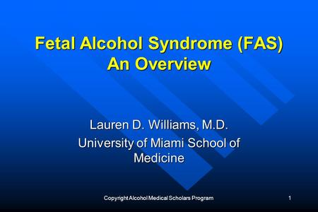 Copyright Alcohol Medical Scholars Program1 Fetal Alcohol Syndrome (FAS) An Overview Lauren D. Williams, M.D. University of Miami School of Medicine.