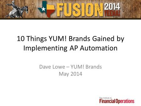10 Things YUM! Brands Gained by Implementing AP Automation Dave Lowe – YUM! Brands May 2014.