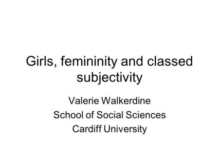 Girls, femininity and classed subjectivity Valerie Walkerdine School of Social Sciences Cardiff University.
