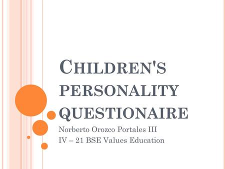 C HILDREN ' S PERSONALITY QUESTIONAIRE Norberto Orozco Portales III IV – 21 BSE Values Education.