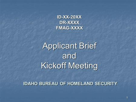 1 ID-XX-20XX DR-XXXX FMAG-XXXX Applicant Brief and Kickoff Meeting IDAHO BUREAU OF HOMELAND SECURITY.