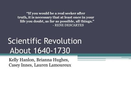 "Scientific Revolution About 1640-1730 Kelly Hanlon, Brianna Hughes, Casey Innes, Lauren Lamoureux ""If you would be a real seeker after truth, it is necessary."