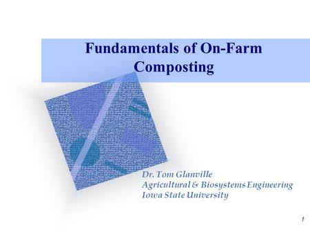 1 Fundamentals of On-Farm Composting Dr. Tom Glanville Agricultural & Biosystems Engineering Iowa State University.