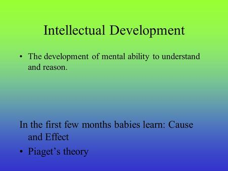 Intellectual Development The development of mental ability to understand and reason. In the first few months babies learn: Cause and Effect Piaget's theory.