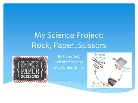 My Science Project: Rock, Paper, Scissors By Fiona Dark Science fair, 2014 Ms. Gordon-Smith.