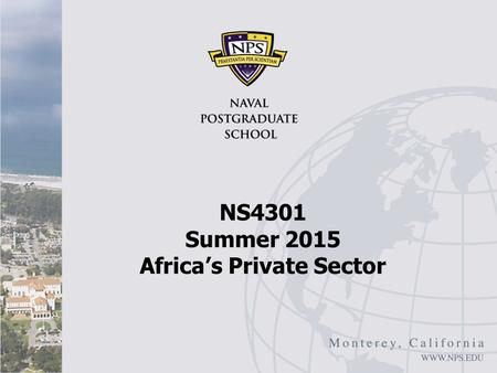 NS4301 Summer 2015 Africa's Private Sector. Overview While Africa's economies have improved recently Still a large lag in terms of: Long-term growth Structural.