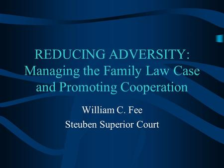 REDUCING ADVERSITY: Managing the Family Law Case and Promoting Cooperation William C. Fee Steuben Superior Court.