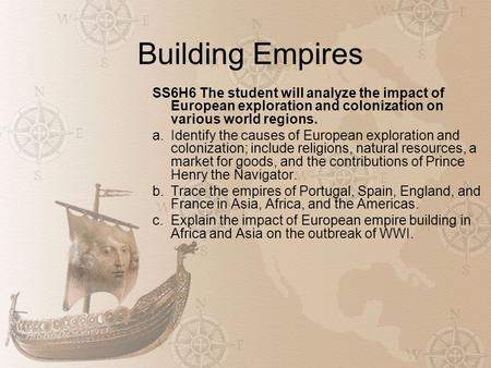 Building Empires SS6H6 The student will analyze the impact of European exploration and colonization on various world regions. a.Identify the causes of.