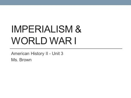 IMPERIALISM & WORLD WAR I American History II - Unit 3 Ms. Brown.