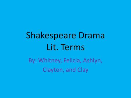 Shakespeare Drama Lit. Terms By: Whitney, Felicia, Ashlyn, Clayton, and Clay.